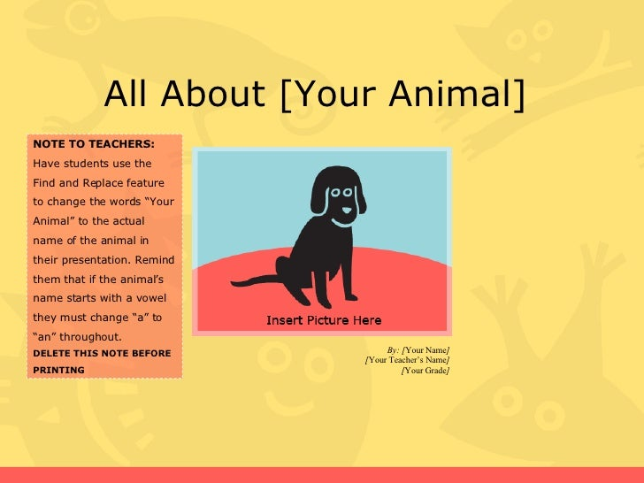 All About [Your Animal]  By: [ Your Name ] [ Your Teacher's Name ] [ Your Grade ] NOTE TO TEACHERS: Have students use the ...