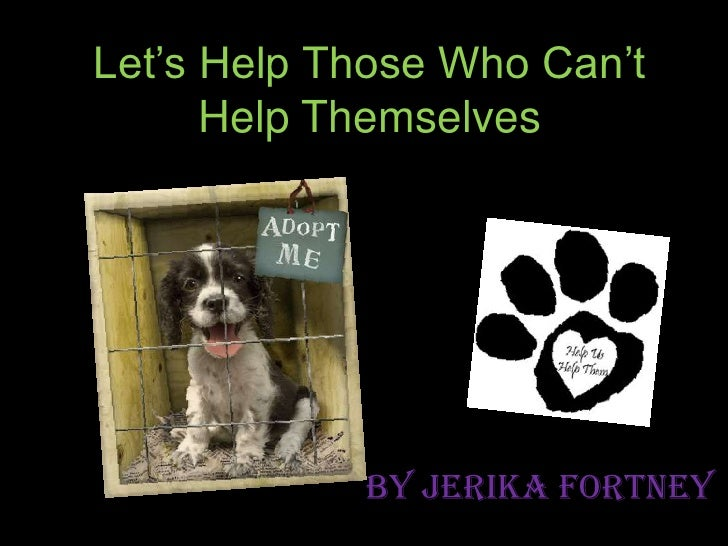 Let's Help Those Who Can't Help Themselves<br />By Jerika Fortney<br />
