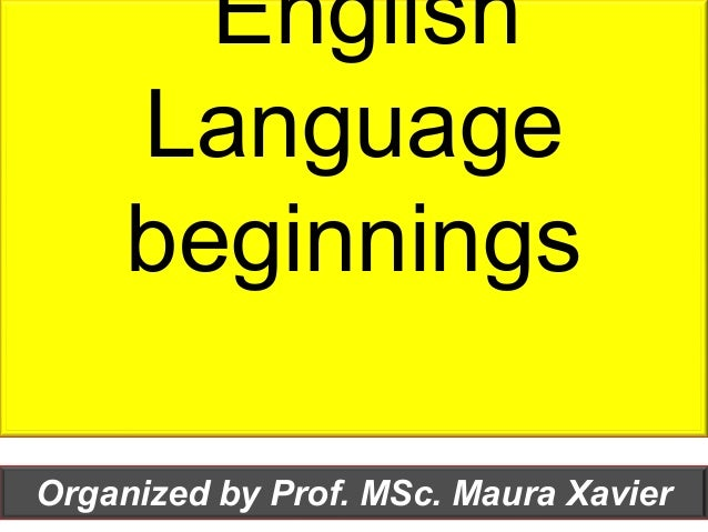 English Language beginnings Organized by Prof. MSc. Maura Xavier