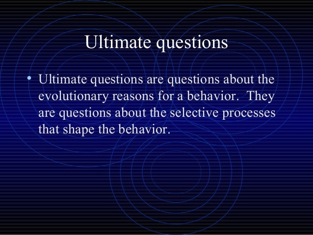 proximate and ultimate questions Ultimate questions involve intention or teleology and proximal questions have to do with direct, bouncing billiard ball like causation any subject or object that stems from a biological organism.
