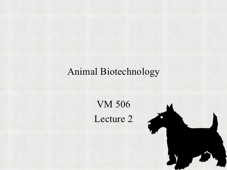 Animal Biotechnology VM 506 Lecture 2