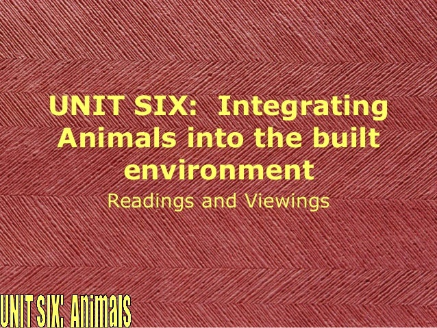 UNIT SIX: IntegratingAnimals into the built    environment   Readings and Viewings