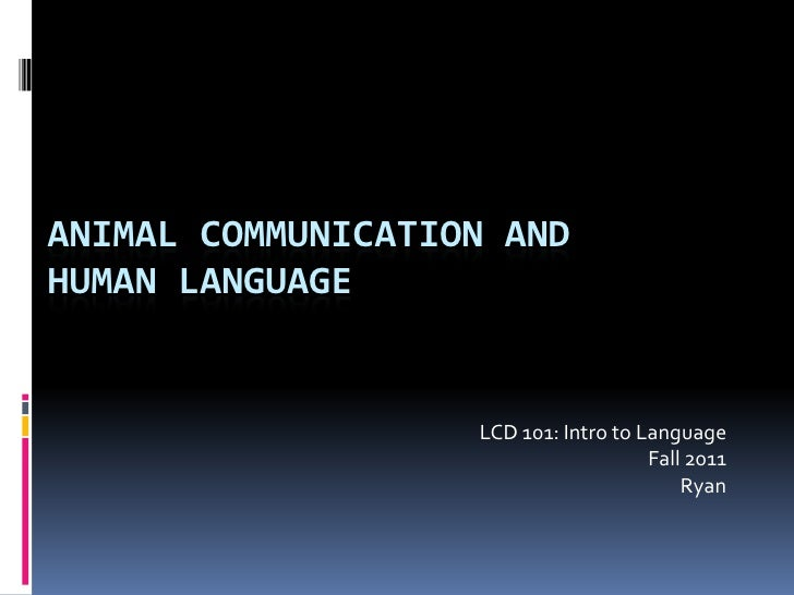 Animal communication andhuman language<br />LCD 101: Intro to Language<br />Fall 2011 <br />Ryan<br />