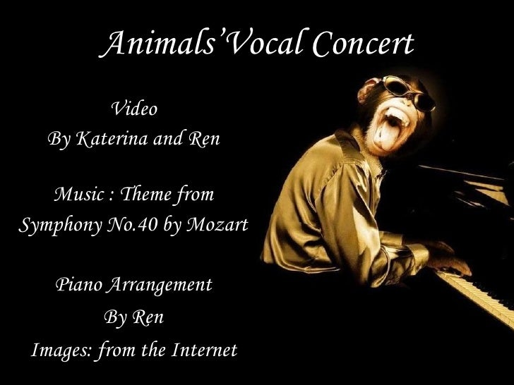 Animals'Vocal Concert          Video    By Katerina and Ren     Music : Theme from Symphony No.40 by Mozart     Piano Arra...