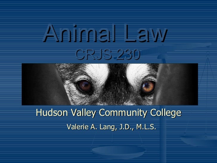 Animal Law     CRJS 230 Hudson Valley Community College Valerie A. Lang, J.D., M.L.S.