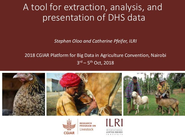 A tool for extraction, analysis, and presentation of DHS data Stephen Oloo and Catherine Pfeifer, ILRI 2018 CGIAR Platform...