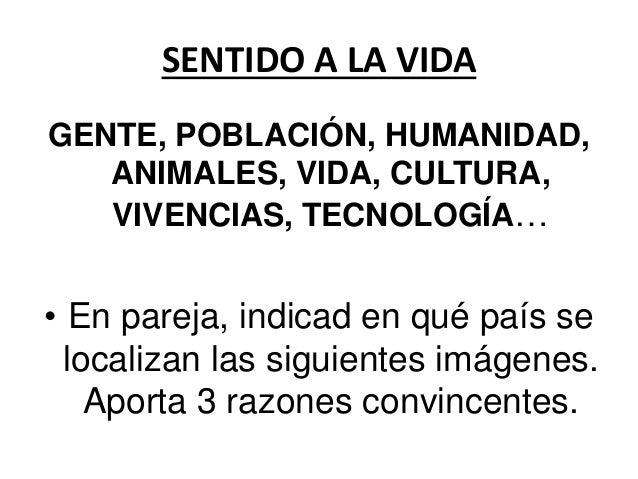 SENTIDO A LA VIDA GENTE, POBLACIÓN, HUMANIDAD, ANIMALES, VIDA, CULTURA, VIVENCIAS, TECNOLOGÍA… • En pareja, indicad en qué...