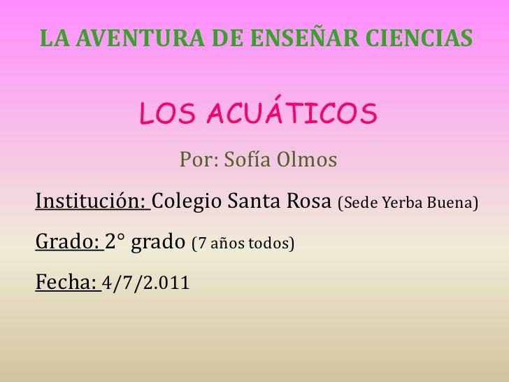La aventura de enseñar ciencias<br />LOS ACUÁTICOS<br />Por: Sofía Olmos <br />Institución: Colegio Santa Rosa (Sede Yerba...