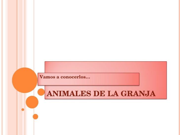 ANIMALES DE LA GRANJA Vamos a conocerlos…