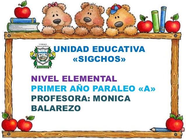 UNIDAD EDUCATIVA «SIGCHOS» NIVEL ELEMENTAL PRIMER AÑO PARALEO «A» PROFESORA: MONICA BALAREZO