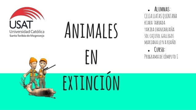Animales en extinción ● Alumnas: CELIALLATASQUINTANA kiarataboada yakirachancahuaña solcajusolgallegos marianaleyvareaño ●...