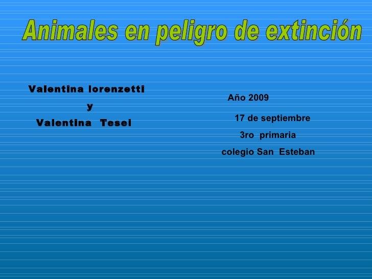Animales en peligro de extinción  Valentina lorenzetti  y Valentina  Tesei Año 2009   17 de septiembre 3ro  primaria  cole...