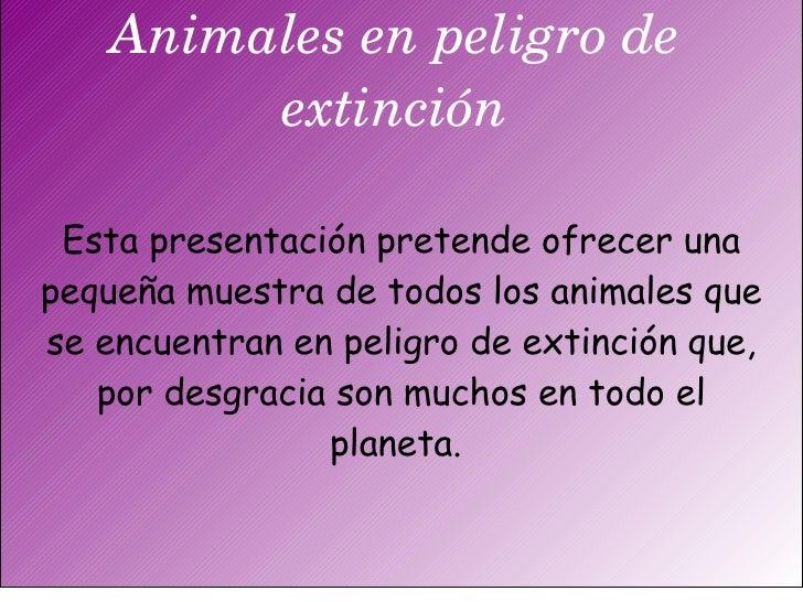 Animales en peligro de extinción Esta presentación pretende ofrecer una pequeña muestra de todos los animales que se encue...