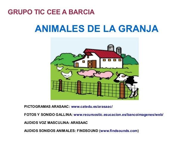 GRUPO TIC CEE A BARCIA         ANIMALES DE LA GRANJA    PICTOGRAMAS ARASAAC: www.catedu.es/arasaac/    FOTOS Y SONIDO GALL...