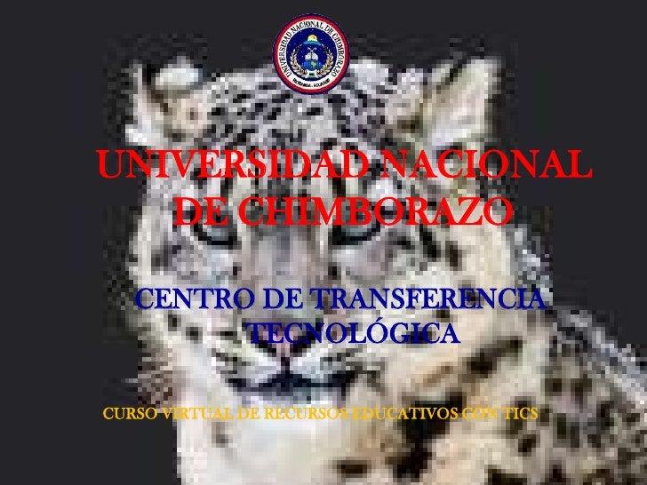 UNIVERSIDAD NACIONAL DE CHIMBORAZO<br />CENTRO DE TRANSFERENCIA TECNOLÓGICA<br />CURSO VIRTUAL DE RECURSOS EDUCATIVOS CON ...