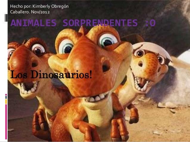 Hecho por: Kimberly ObregónCaballero. Nov/2012ANIMALES SORPRENDENTES :OLos Dinosaurios!