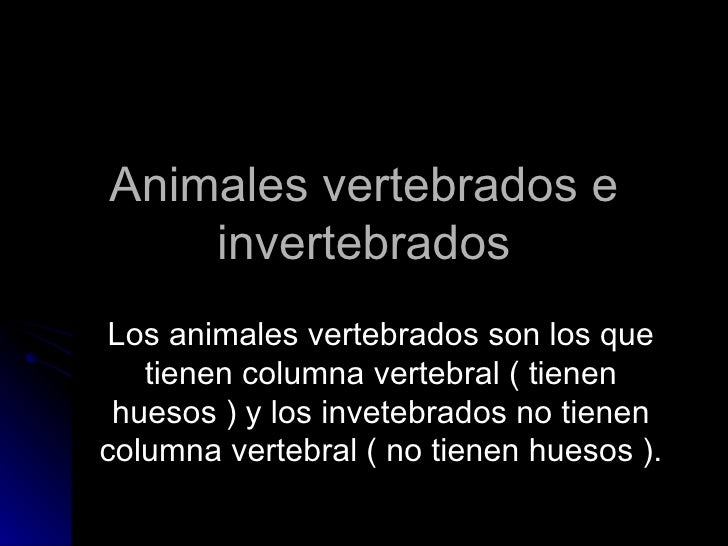Animales vertebrados e invertebrados Los animales vertebrados son los que tienen columna vertebral ( tienen huesos ) y los...