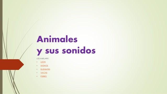 Animales  y sus sonidos  LES HABLARE:  • LEON  • MONOS  • ELEFANTES  • VACAS  • PERRO