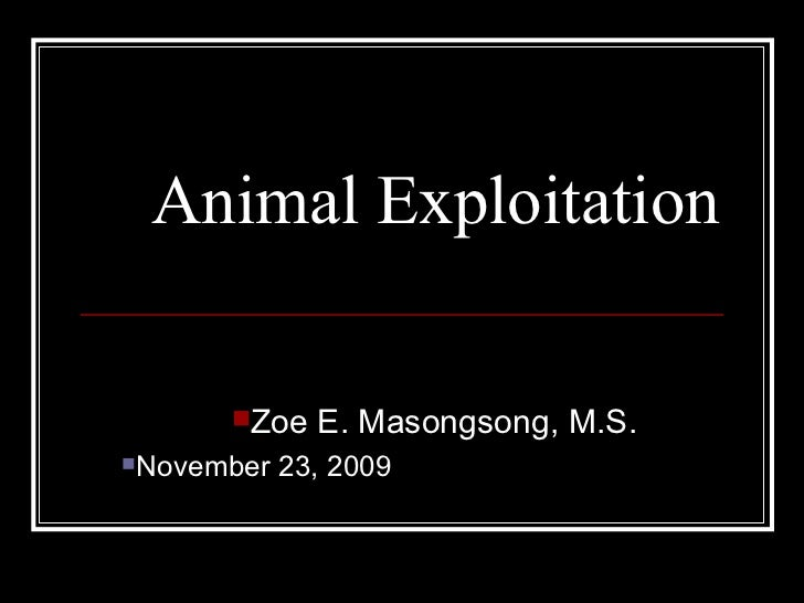 Animal Exploitation <ul><li>Zoe E. Masongsong, M.S.  </li></ul><ul><ul><li>November 23, 2009  </li></ul></ul>