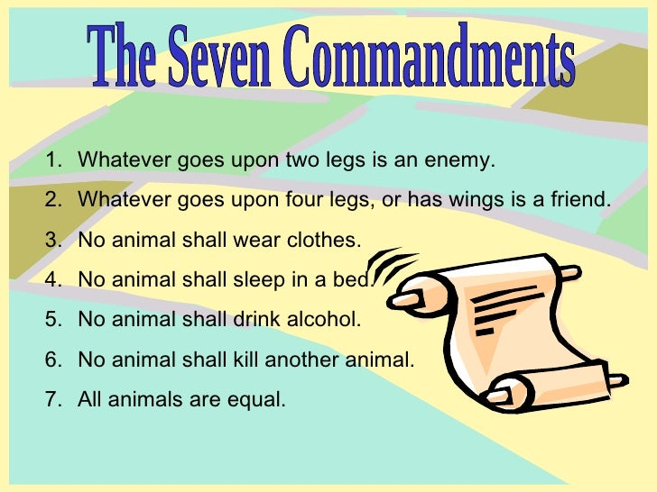 the seven commandments in animal farm 8) napoleon adjusted the seven commandments of animal farm, and soon started adapting human behaviors that mirrors the traits of mr jones 9) napoleon puts effort in dealing with fredric and snowball for the benefit of animal farm.