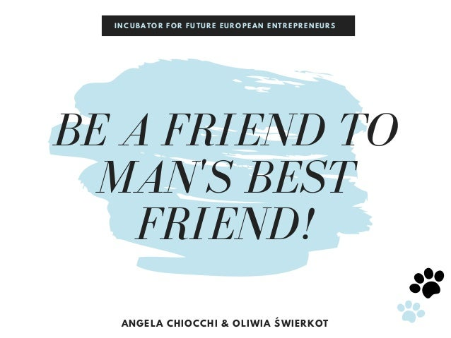 BE A FRIEND TO MAN'S BEST FRIEND! ANGELA CHIOCCHI & OLIWIA ŚWIERKOT INCUBATOR FOR FUTURE EUROPEAN ENTREPRENEURS