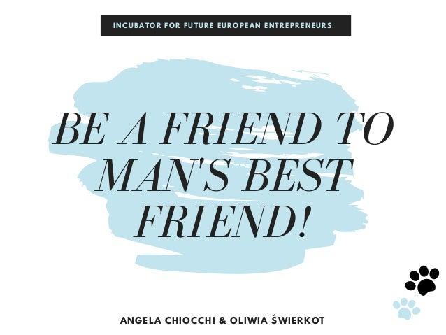 BE A FRIEND TO MAN'S BEST FRIEND! ANGELA CHIOCCHI & OLIWIA ŚWIERKOT INCUBATOR FOR FUTURE EUROPEAN ENTREPRENEURS