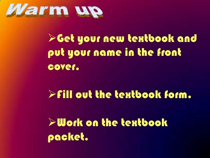 Get your new textbook andput your name in the frontcover.Fill out the textbook form.Work on the textbookpacket.