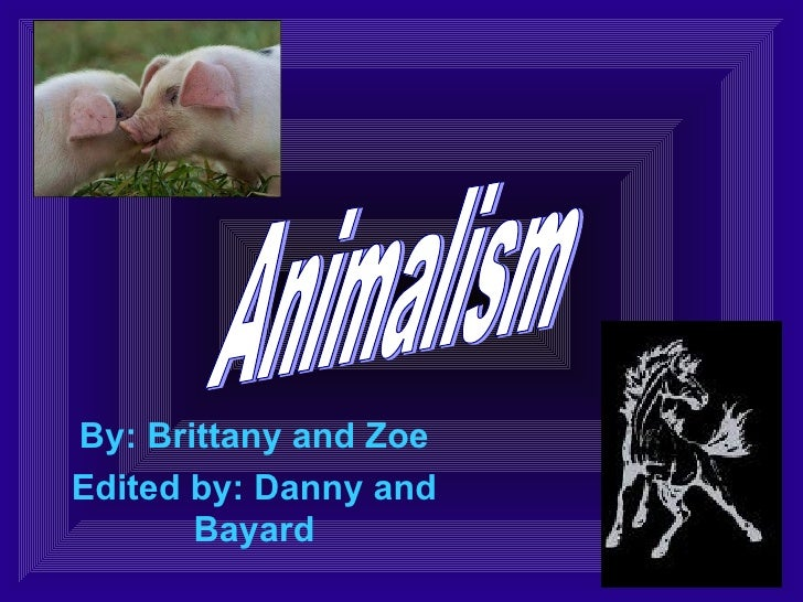 By: Brittany and Zoe Edited by: Danny and Bayard Animalism
