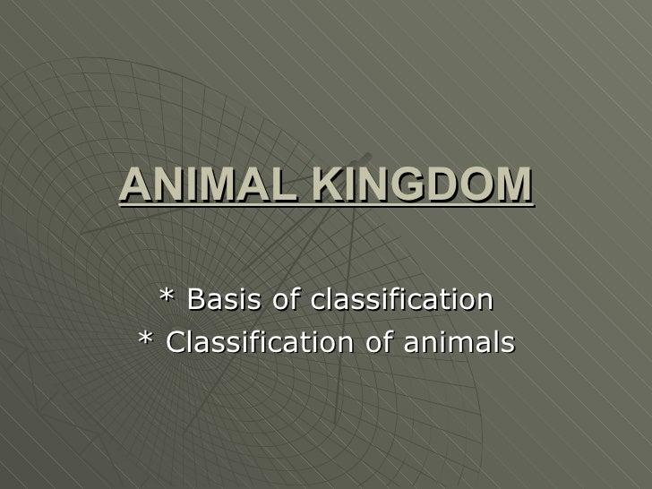 ANIMAL KINGDOM * Basis of classification * Classification of animals