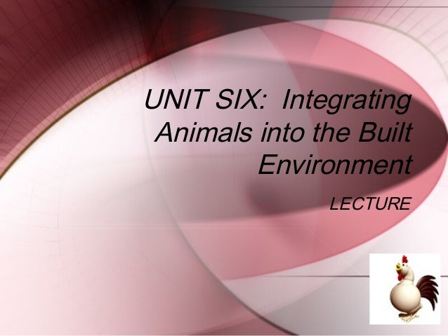 UNIT SIX: Integrating Animals into the Built         Environment                LECTURE