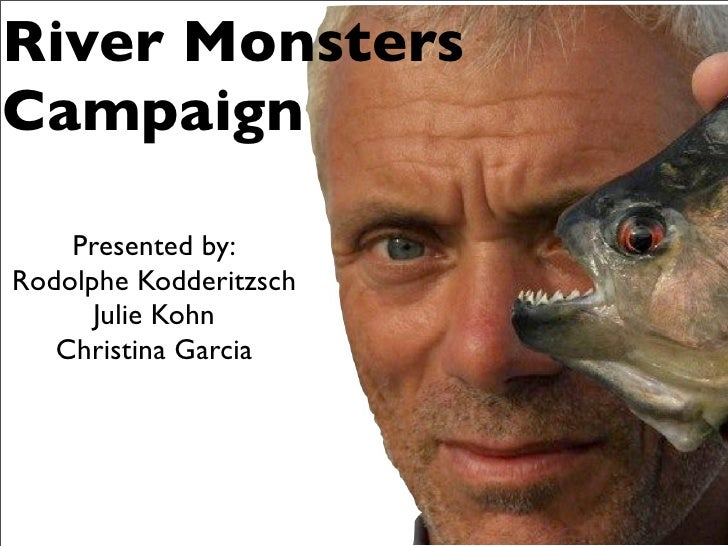 River MonstersCampaign    Presented by:Rodolphe Kodderitzsch      Julie Kohn   Christina Garcia