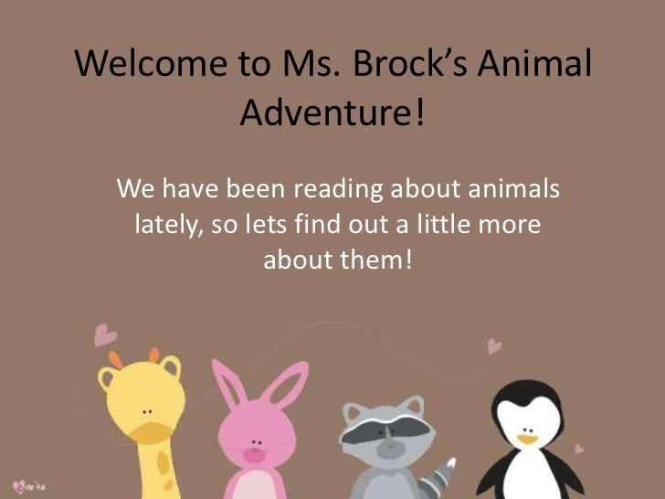 Welcome to Ms. Brock's Animal Adventure!<br />We have been reading about animals lately, so lets find out a little more ab...