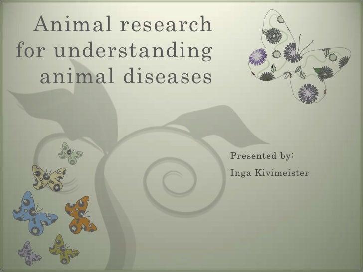 Animal researchfor understanding  animal diseases                    Presented by:                    Inga Kivimeister