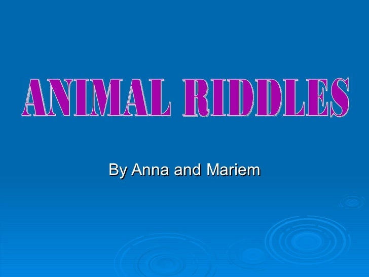 By Anna and Mariem ANIMAL RIDDLES