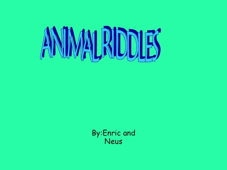 By:Enric and Neus ANIMAL RIDDLES
