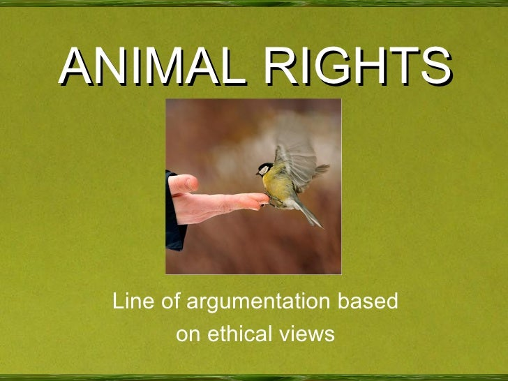ANIMAL RIGHTS Line of argumentation based on ethical views