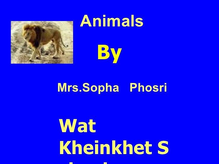 Animals B y Mrs.Sopha  Phosri Wat Kheinkhet School