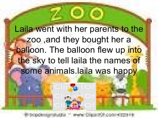 Laila went with her parents to thezoo ,and they bought her aballoon. The balloon flew up intothe sky to tell laila the nam...