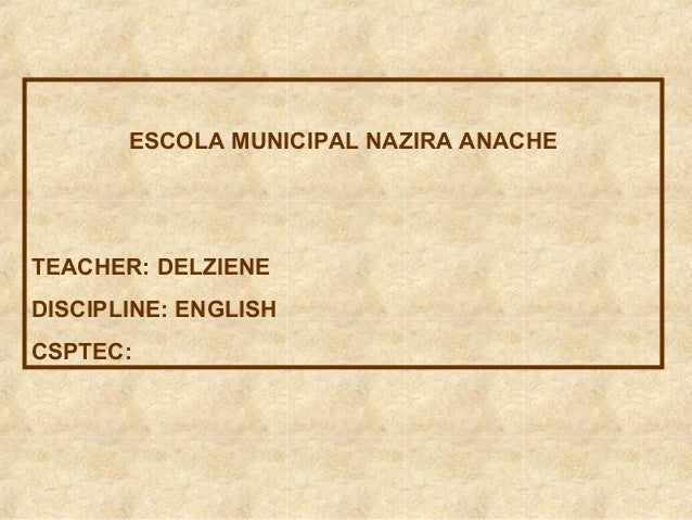 ESCOLA MUNICIPAL NAZIRA ANACHE  TEACHER: DELZIENE DISCIPLINE: ENGLISH CSPTEC: