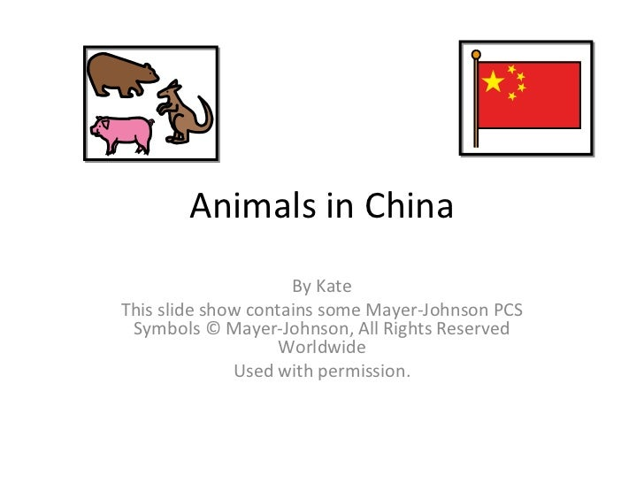 Animals in China By Kate This slide show contains some Mayer-Johnson PCS Symbols © Mayer-Johnson, All Rights Reserved Worl...