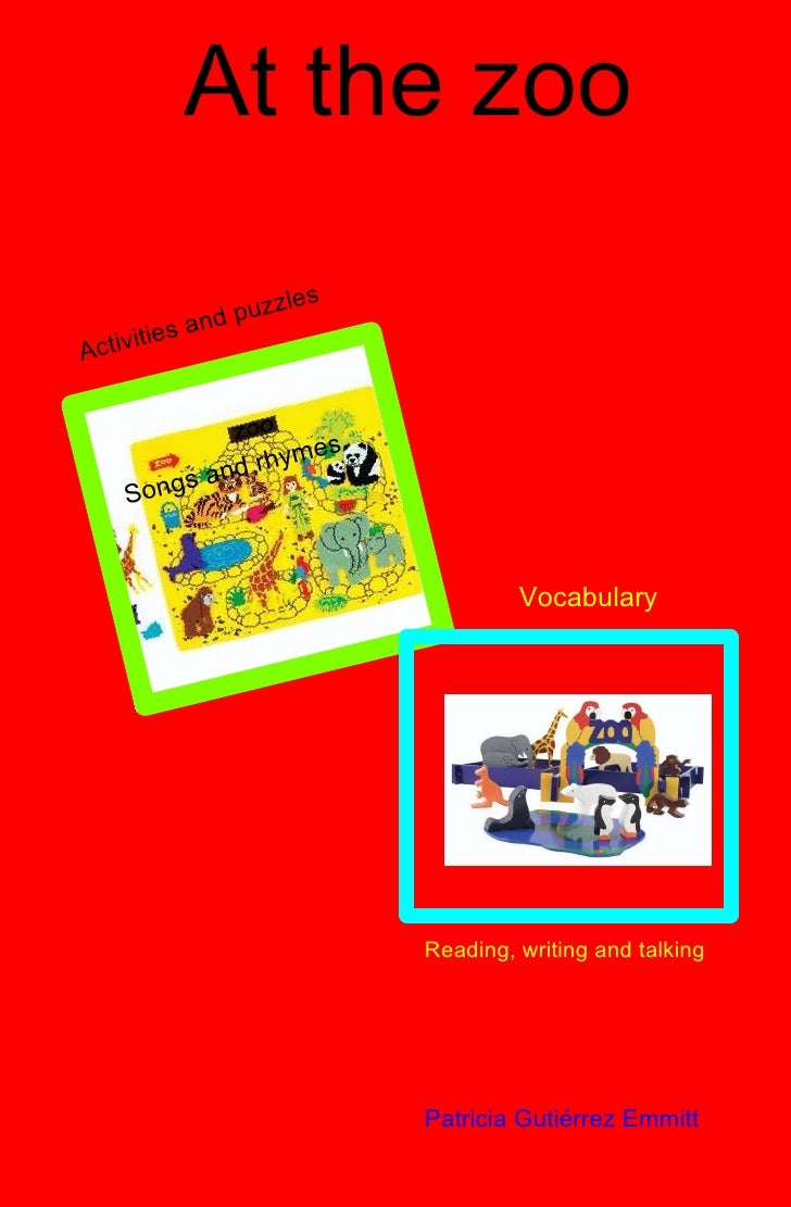 At the zoo Reading, writing and talking Vocabulary Activities and puzzles Songs and rhymes Patricia Gutiérrez Emmitt