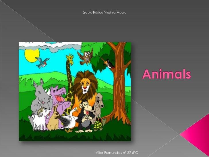 Escola Básica Virgínia Moura<br />Animals<br />Vítor Fernandes nº 27 5ºC<br />