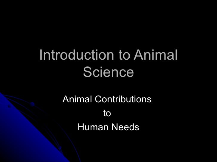animal contributions to human needs Animal proteins have improved amino acid balance over vegetable protein milk -- approximately 90% of milk for human consumption in the world comes from cattle over 85% of the world.