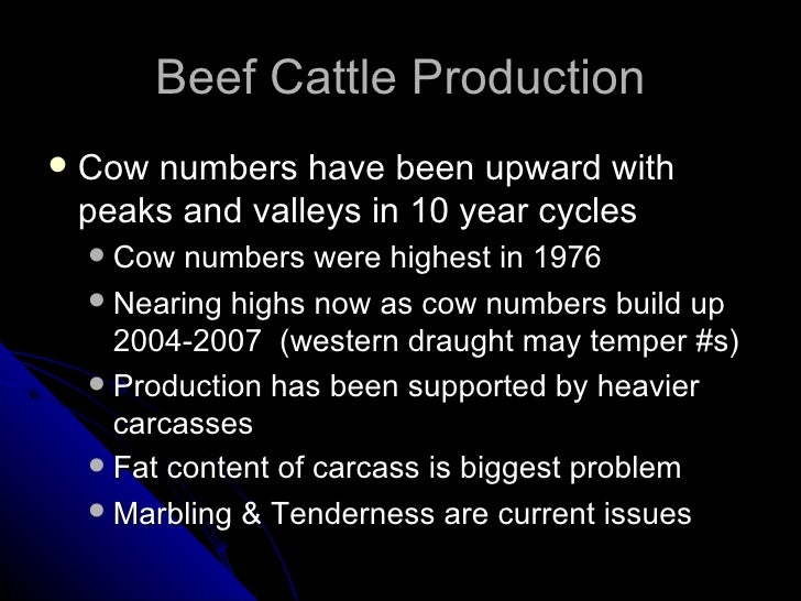 Beef Cattle Production <ul><li>Cow numbers have been upward with peaks and valleys in 10 year cycles </li></ul><ul><ul><li...