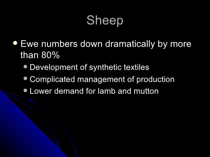 Sheep <ul><li>Ewe numbers down dramatically by more than 80% </li></ul><ul><ul><li>Development of synthetic textiles </li>...
