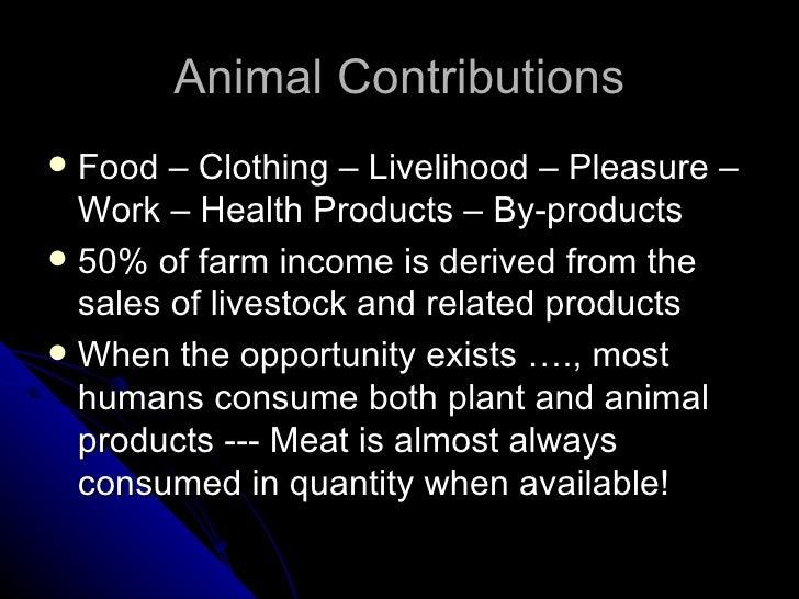 Animal Contributions <ul><li>Food – Clothing – Livelihood – Pleasure – Work – Health Products – By-products </li></ul><ul>...