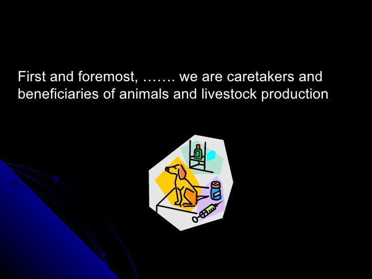 <ul><li>First and foremost, ……. we are caretakers and beneficiaries of animals and livestock production </li></ul>