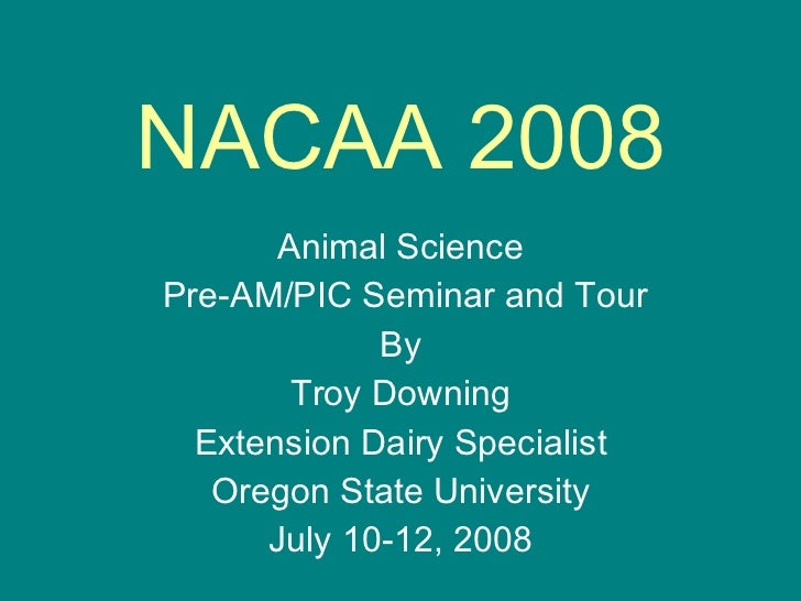 NACAA 2008 Animal Science Pre-AM/PIC Seminar and Tour By Troy Downing Extension Dairy Specialist Oregon State University J...