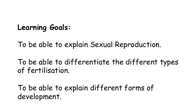 Learning Goals: To be able to explain Sexual Reproduction. To be able to differentiate the different types of fertilisatio...