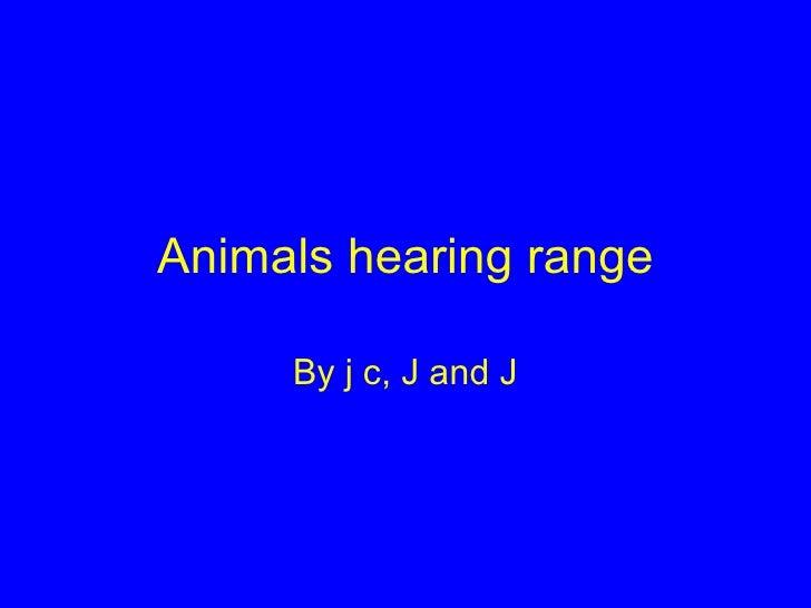 Animals hearing range By j c, J and J